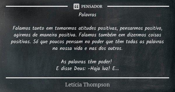 Palavras Falamos tanto em tomarmos atitudes positivas, pensarmos positivo, agirmos de maneira positiva. Falamos também em dizermos coisas positivas. Só que pouc... Frase de Letícia Thompson.