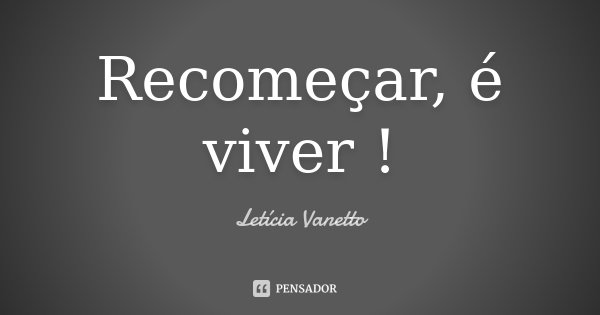 Recomeçar, é viver !... Frase de Letícia Vanetto.