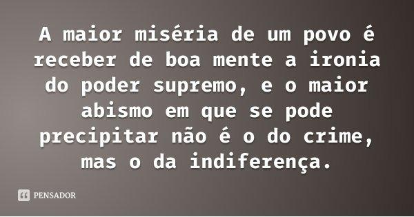 A maior miséria de um povo é receber de boa mente a ironia do poder supremo, e o maior abismo em que se pode precipitar não é o do crime, mas o da indiferença.... Frase de Leuda Manfrin.