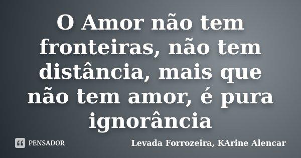 O Amor não tem fronteiras, não tem distância, mais que não tem amor, é pura ignorância... Frase de Levada Forrozeira, KArine Alencar.