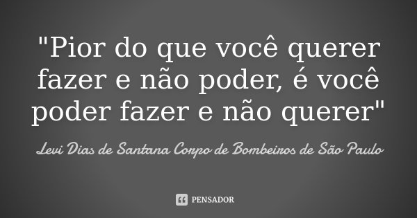 """""""Pior do que você querer fazer e não poder, é você poder fazer e não querer""""... Frase de Levi Dias de Santana Corpo de Bombeiros de São Paulo."""