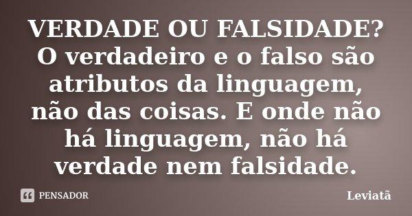 VERDADE OU FALSIDADE? O verdadeiro e o falso são atributos da linguagem, não das coisas. E onde não há linguagem, não há verdade nem falsidade.... Frase de Leviatã.