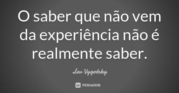 O saber que não vem da experiência não é realmente saber.... Frase de Lev Vygotsky.