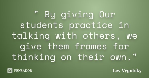 """"""" By giving Our students practice in talking with others, we give them frames for thinking on their own.""""... Frase de Lev Vygotsky.."""