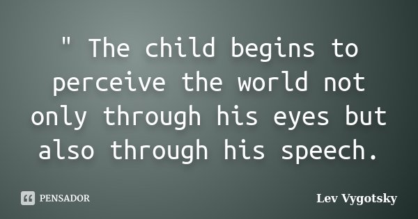 """"""" The child begins to perceive the world not only through his eyes but also through his speech.... Frase de Lev Vygotsky.."""