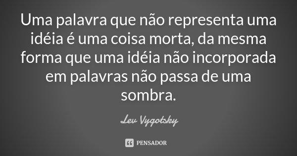 Uma palavra que não representa uma idéia é uma coisa morta, da mesma forma que uma idéia não incorporada em palavras não passa de uma sombra.... Frase de Lev Vygotsky.