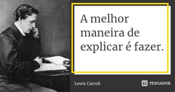 A melhor maneira de explicar é fazer.... Frase de Lewis Carroll.