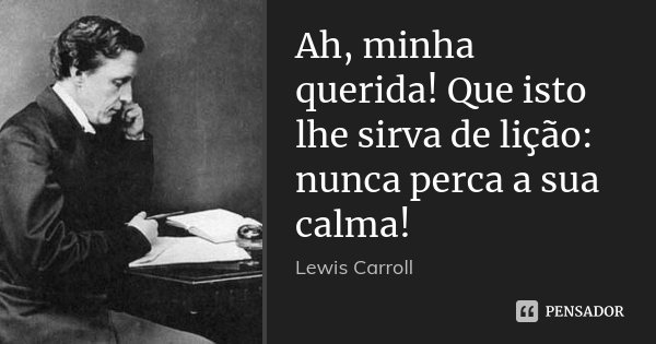 Ah, minha querida! Que isto lhe sirva de lição: nunca perca a sua calma!... Frase de Lewis Carroll.