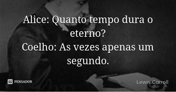 Alice: Quanto tempo dura o eterno? Coelho: As vezes apenas um segundo.... Frase de Lewis Carroll.