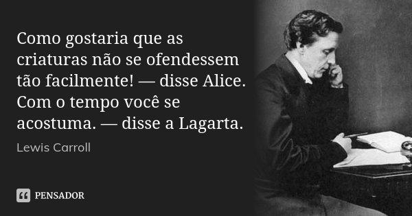Como gostaria que as criaturas não se ofendessem tão facilmente! — disse Alice. Com o tempo você se acostuma. — disse a Lagarta.... Frase de Lewis Carroll.