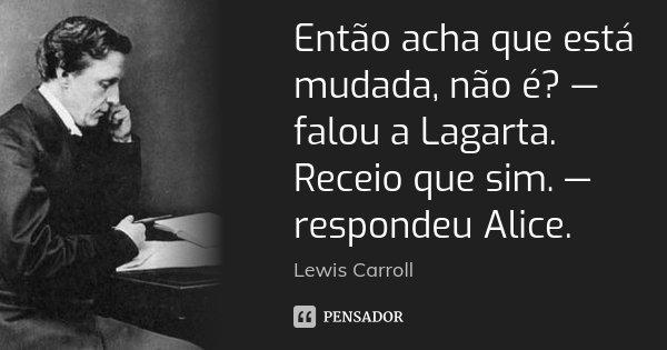 Então acha que está mudada, não é? — falou a Lagarta. Receio que sim. — respondeu Alice.... Frase de Lewis Carroll.