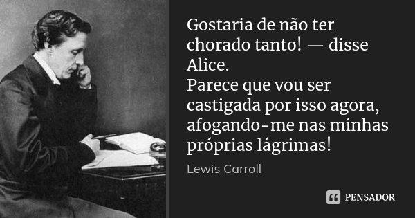 Gostaria de não ter chorado tanto! — disse Alice. Parece que vou ser castigada por isso agora, afogando-me nas minhas próprias lágrimas!... Frase de Lewis Carroll.