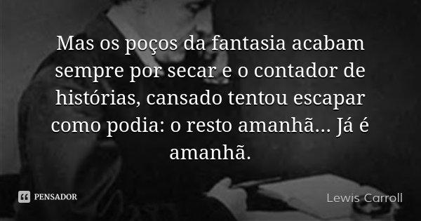 Mas os poços da fantasia acabam sempre por secar e o contador de histórias, cansado tentou escapar como podia: o resto amanhã... Já é amanhã.... Frase de Lewis Carroll.