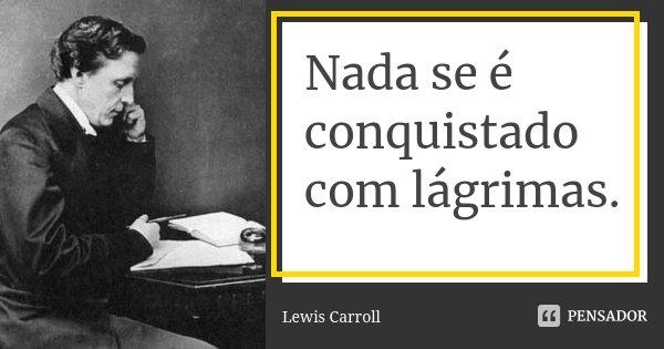 Nada se é conquistado com lágrimas.... Frase de Lewis Carroll.