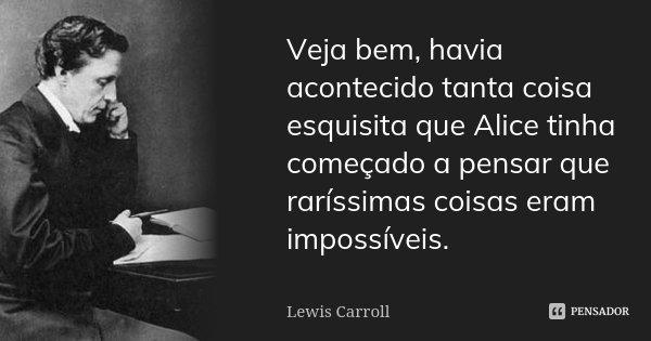 Veja bem, havia acontecido tanta coisa esquisita que Alice tinha começado a pensar que raríssimas coisas eram impossíveis.... Frase de Lewis Carroll.