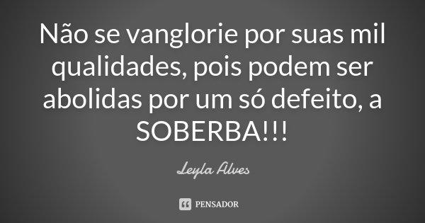 Não se vanglorie por suas mil qualidades, pois podem ser abolidas por um só defeito, a SOBERBA!!!... Frase de Leyla Alves.