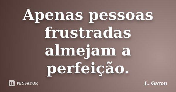 Apenas pessoas frustradas almejam a perfeição.... Frase de L. Garou.
