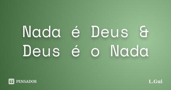 Nada é Deus & Deus é o Nada... Frase de L.Gui.