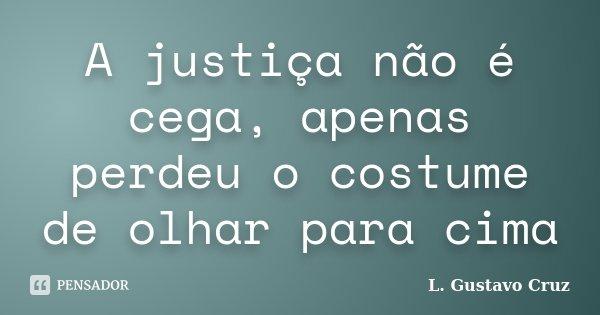 A justiça não é cega, apenas perdeu o costume de olhar para cima... Frase de L.Gustavo Cruz.