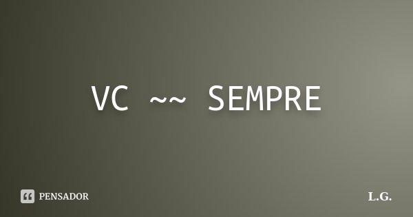VC ~~ SEMPRE... Frase de L.G.