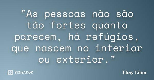 """""""As pessoas não são tão fortes quanto parecem, há refúgios, que nascem no interior ou exterior.""""... Frase de Lhay Lima."""