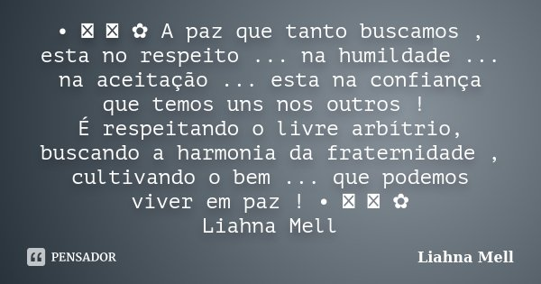 • ♡ ೋ ✿ A paz que tanto buscamos , esta no respeito ... na humildade ... na aceitação ... esta na confiança que temos uns nos outros ! É respeitando o livre arb... Frase de Liahna Mell.