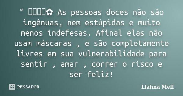 ° ೋ✿ As pessoas doces não são ingênuas, nem estúpidas e muito menos indefesas. Afinal elas não usam máscaras , e são completamente livres em sua vulnerabilidade... Frase de Liahna Mell.