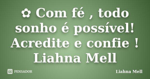 ✿ Com fé , todo sonho é possível! Acredite e confie ! Liahna Mell... Frase de Liahna Mell.