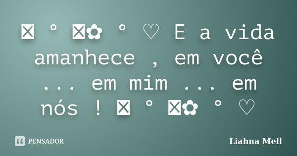 ♡ ° ೋ✿ ° ♡ E a vida amanhece , em você ... em mim ... em nós ! ♡ ° ೋ✿ ° ♡... Frase de Liahna Mell.
