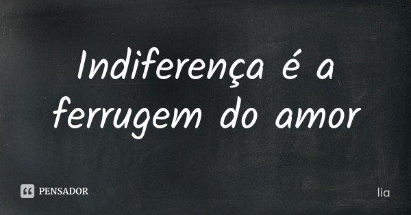 Indiferença é a ferrugem do amor... Frase de Lia.