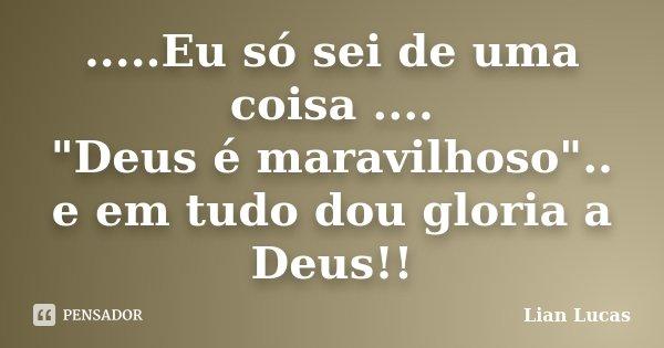 """.....Eu só sei de uma coisa .... """"Deus é maravilhoso"""".. e em tudo dou gloria a Deus!!... Frase de Lian Lucas."""