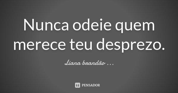 Nunca odeie quem merece teu desprezo.... Frase de Liana brandão ....