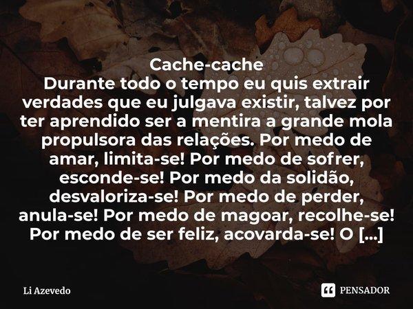 Cache-cache Durante todo o tempo eu quis extrair verdades que eu julgava existir, talvez por ter aprendido ser a mentira a grande mola propulsora das relações.... Frase de Li Azevedo.