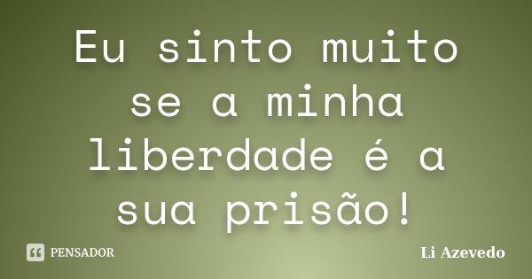 Eu sinto muito se a minha liberdade é a sua prisão!... Frase de Li Azevedo.