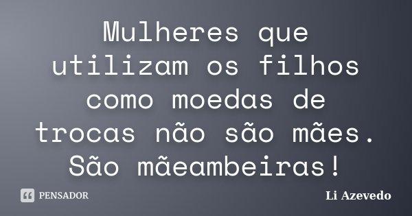 Mulheres que utilizam os filhos como moedas de trocas não são mães. São mãeambeiras!... Frase de Li Azevedo.