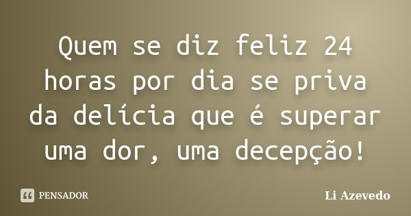 Quem se diz feliz 24 horas por dia se priva da delícia que é superar uma dor, uma decepção!... Frase de Li Azevedo.