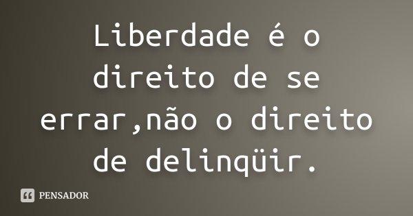 Liberdade é o direito de se errar,não o direito de delinqüir.... Frase de anônimo.