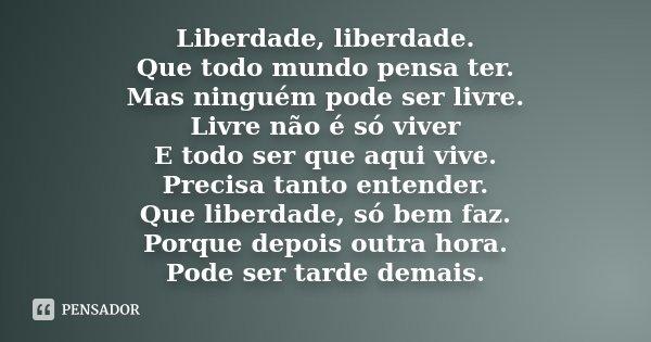 Liberdade, liberdade. Que todo mundo pensa ter. Mas ninguém pode ser livre. Livre não é só viver E todo ser que aqui vive. Precisa tanto entender. Que liberdade... Frase de Desconhecido.