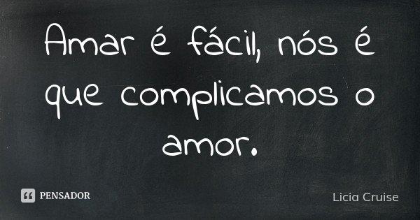 Amar é fácil, nós é que complicamos o amor.... Frase de Licia Cruise.