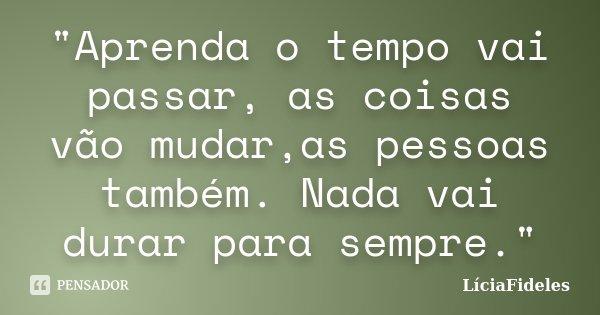 """""""Aprenda o tempo vai passar, as coisas vão mudar,as pessoas também. Nada vai durar para sempre.""""... Frase de LíciaFideles."""