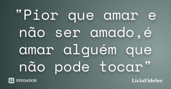 """""""Pior que amar e não ser amado,é amar alguém que não pode tocar""""... Frase de LíciaFideles."""