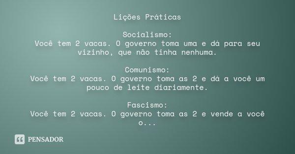 Lições Práticas Socialismo: Você tem 2 vacas. O governo toma uma e dá para seu vizinho, que não tinha nenhuma. Comunismo: Você tem 2 vacas. O governo toma as 2 ... Frase de Desconhecido.