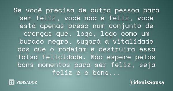 Se você precisa de outra pessoa para ser feliz, você não é feliz, você está apenas preso num conjunto de crenças que, logo, logo como um buraco negro, sugará a ... Frase de LidenisSousa.