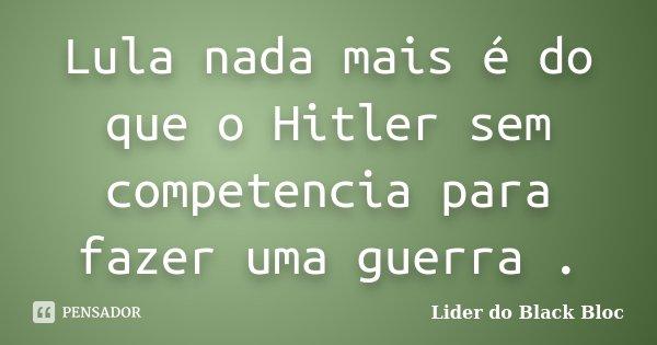 Lula nada mais é do que o Hitler sem competencia para fazer uma guerra .... Frase de Lider do Black Bloc.