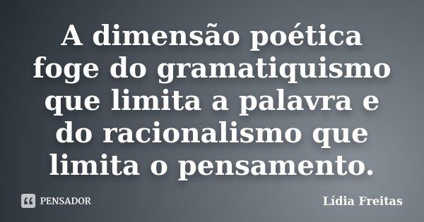 A dimensão poética foge do gramatiquismo que limita a palavra e do racionalismo que limita o pensamento.... Frase de Lídia Freitas.