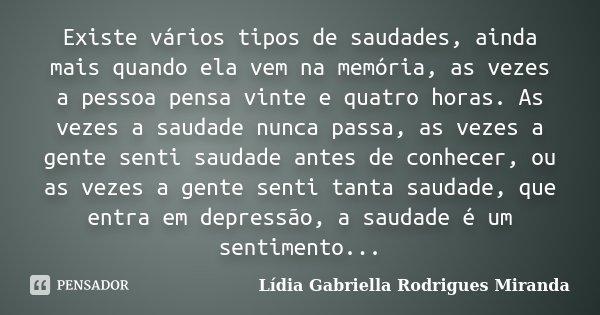 Existe vários tipos de saudades, ainda mais quando ela vem na memória, as vezes a pessoa pensa vinte e quatro horas. As vezes a saudade nunca passa, as vezes a ... Frase de Lídia Gabriella Rodrigues Miranda.