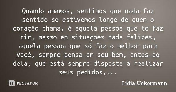 Quando amamos, sentimos que nada faz sentido se estivemos longe de quem o coração chama, é aquela pessoa que te faz rir, mesmo em situações nada felizes, aquela... Frase de Lidia Uckermann.