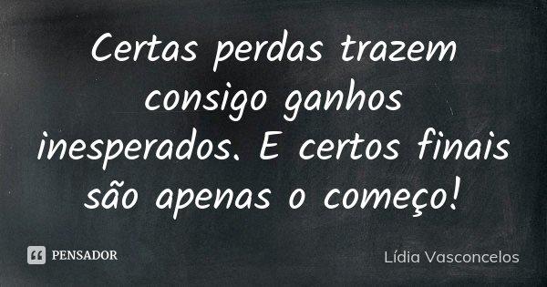 Certas perdas trazem consigo ganhos inesperados. E certos finais são apenas o começo!... Frase de Lídia Vasconcelos.