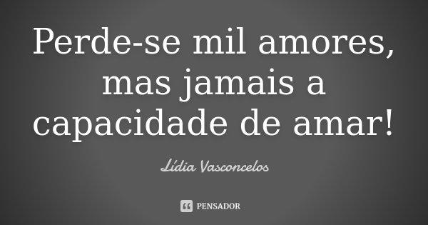 Perde-se mil amores, mas jamais a capacidade de amar!... Frase de Lídia Vasconcelos.