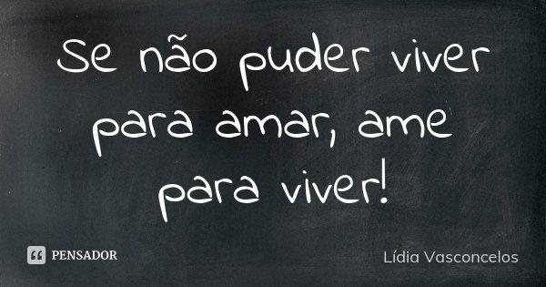 Se não puder viver para amar, ame para viver!... Frase de Lídia Vasconcelos.